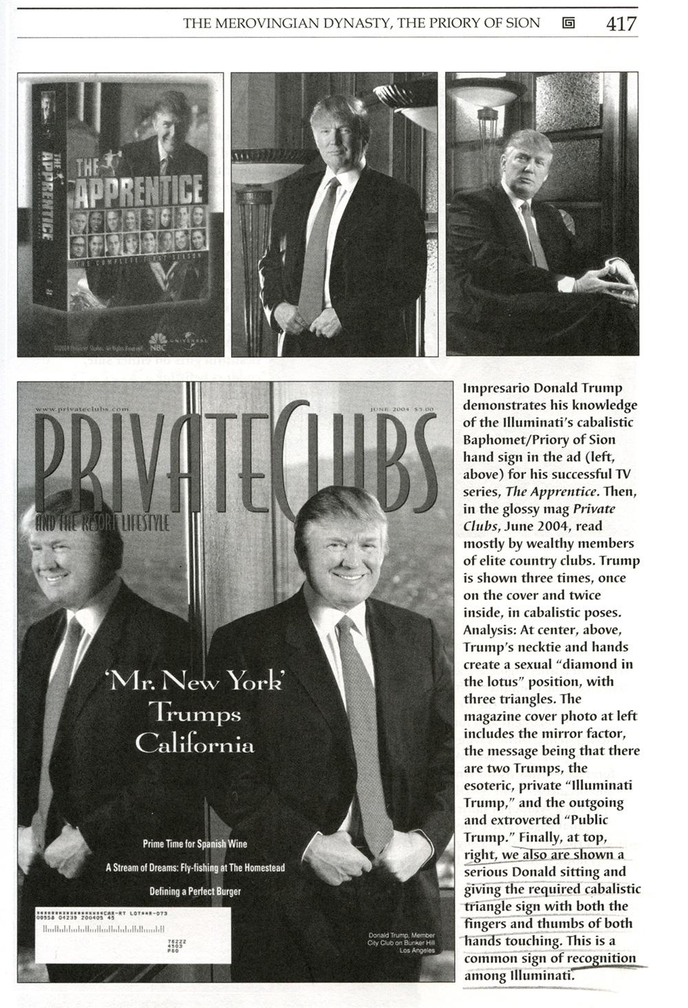 Donald Trump demonstreert op een aantal formele foto's zijn kennis van illuminati handgebaren. In het tijdschrift Private Clubs, vooral gelezen door rijke leden van elite clubs, liet hij zich tot 3 keer toe fotograferen met een handgebaren waarmee de Cabal bekend is. Midden boven en onder: Trump's stropdas creëren een seksuele 'diamant in lotus-positie', met 3 driehoeken. Rechtsboven houdt Trump zijn handen in een ander driehoek-gebaar. Dit handgebaar is een gebruikelijk teken van erkenning onder de illuminati. Bron: Codex Magica, Secret Signs, Mysterious Symbols, and Hidden Codes of the Illuminati. Texe Marrs
