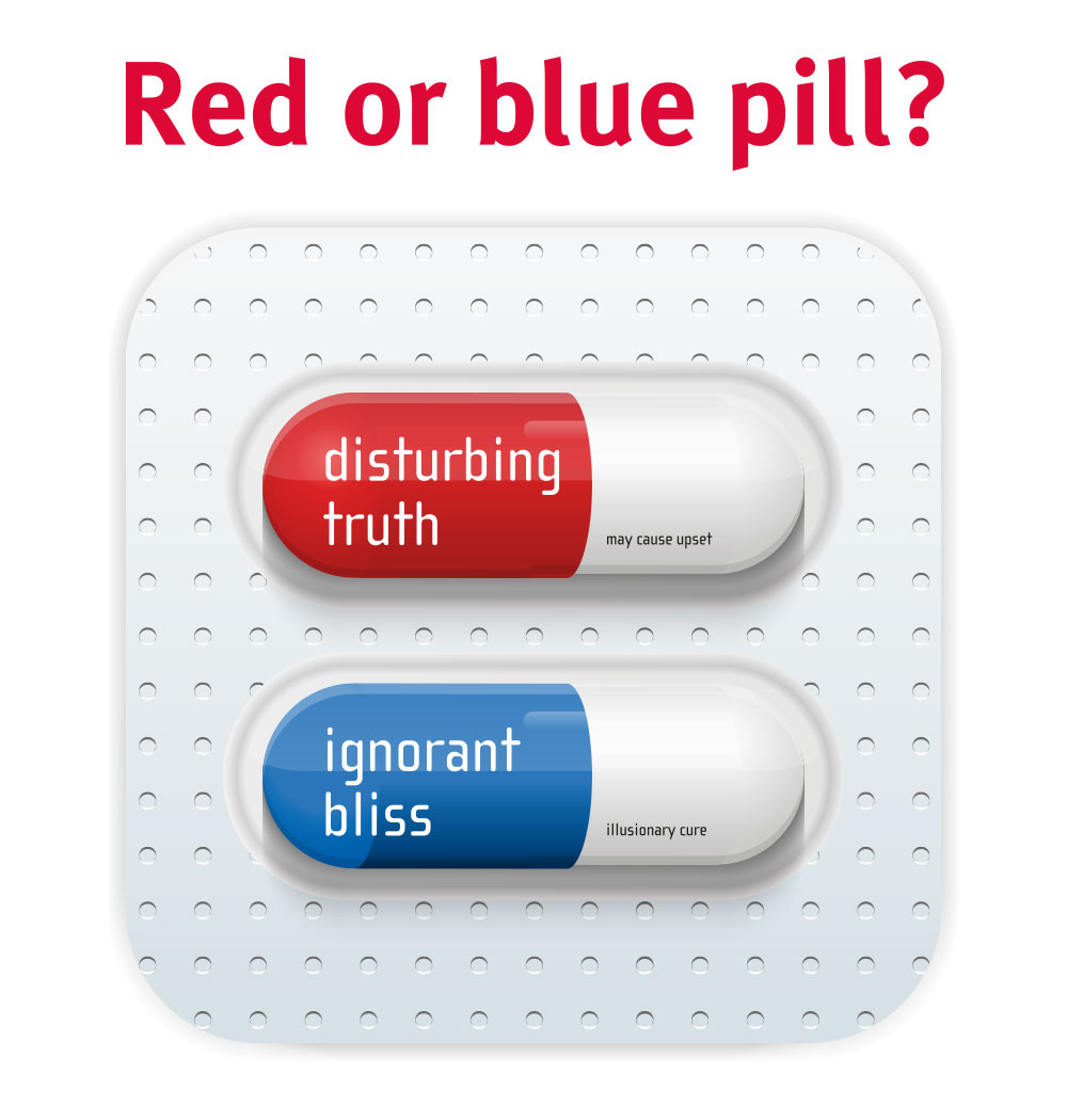 Red pill: disturbing truth; side effects: may cause upset. Blue pill: ignorant bliss; side effects: illusionary cure.