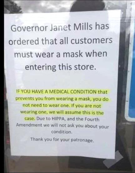 """""""Gouverneur Janet Mills heeft bevolen dat alle consumenten een mondkapje moeten dragen wanneer ze deze winkel binnen gaan. Wanneer je een medische conditie hebt die je ervan weerhoudt om een mondkapje te dragen, hoef je er geen te dragen. Wanneer je er geen draagt gaan we er vanuit dat dit het geval is. In verband met HIPPA (wetgeving inzake gezondheid - red.) en het vierde amendement (van de Amerikaanse grondwet - red.), zullen we je niet over die aandoening vragen. Bedankt voor je klandizie."""""""